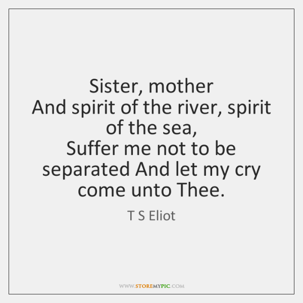 Sister, mother   And spirit of the river, spirit of the sea,   Suffer ...