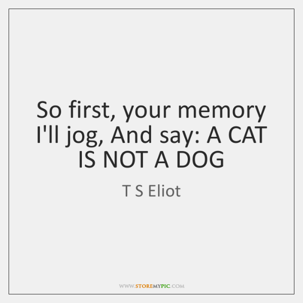 So first, your memory I'll jog, And say: A CAT IS NOT ...
