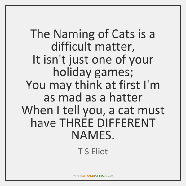 The Naming of Cats is a difficult matter,   It isn't just one ...