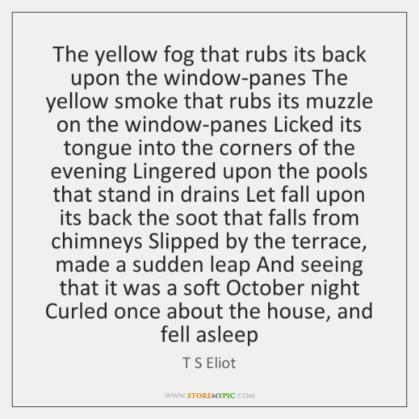 The yellow fog that rubs its back upon the window-panes The yellow ...