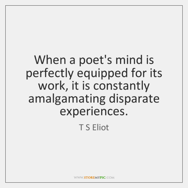 When a poet's mind is perfectly equipped for its work, it is ...