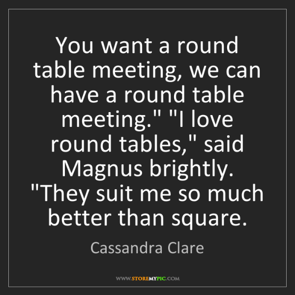 Cassandra Clare: You want a round table meeting, we can have a round table...