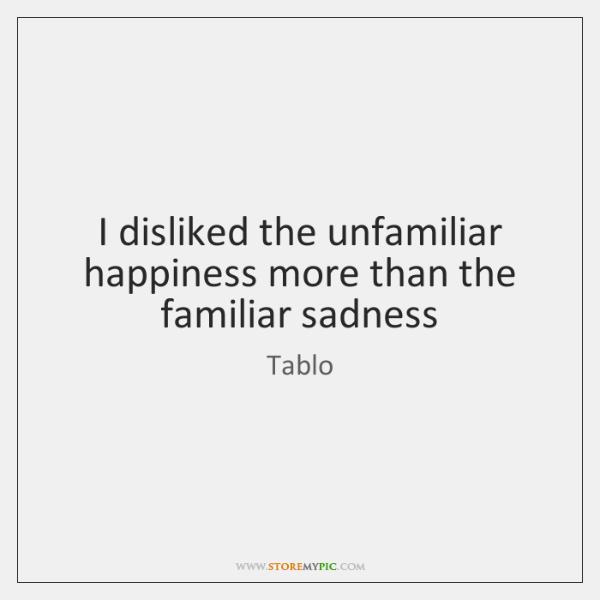 I disliked the unfamiliar happiness more than the familiar sadness