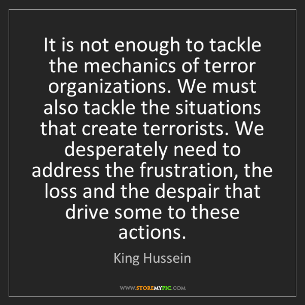 King Hussein: It is not enough to tackle the mechanics of terror organizations....