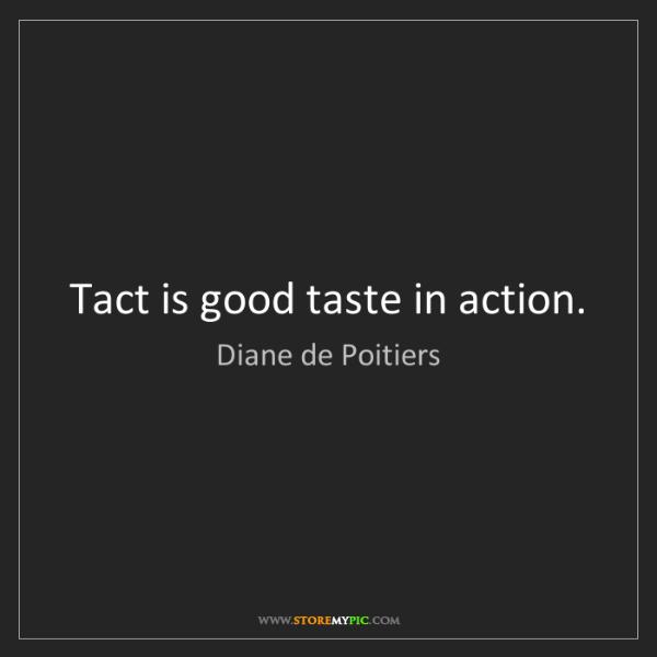Diane de Poitiers: Tact is good taste in action.
