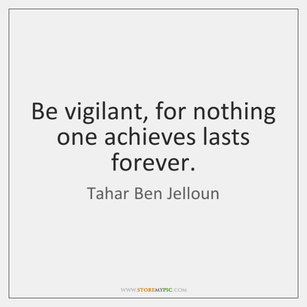 Be vigilant, for nothing one achieves lasts forever.