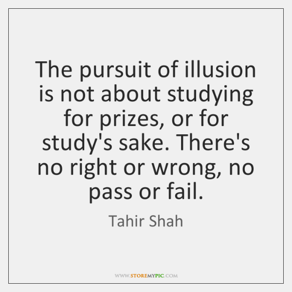 The pursuit of illusion is not about studying for prizes, or for ...