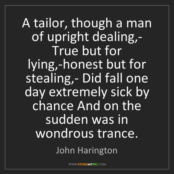 John Harington: A tailor, though a man of upright dealing,- True but...