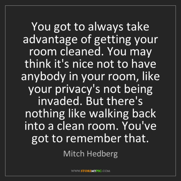 Mitch Hedberg: You got to always take advantage of getting your room...