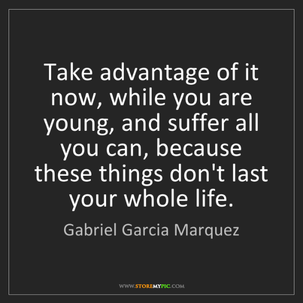Gabriel Garcia Marquez: Take advantage of it now, while you are young, and suffer...