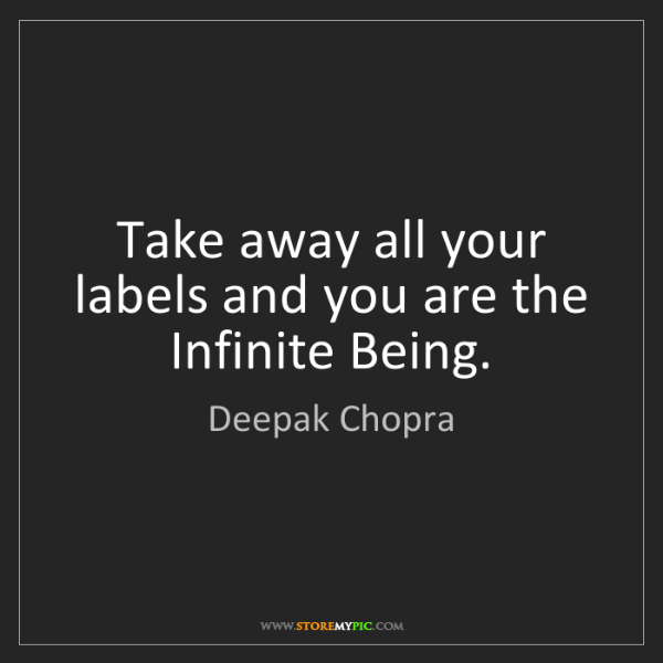 Deepak Chopra: Take away all your labels and you are the Infinite Being.