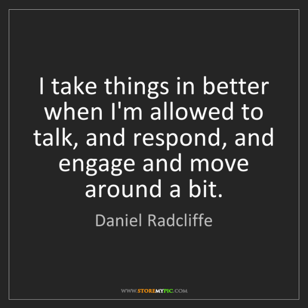 Daniel Radcliffe: I take things in better when I'm allowed to talk, and...