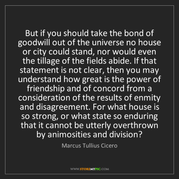 Marcus Tullius Cicero: But if you should take the bond of goodwill out of the...