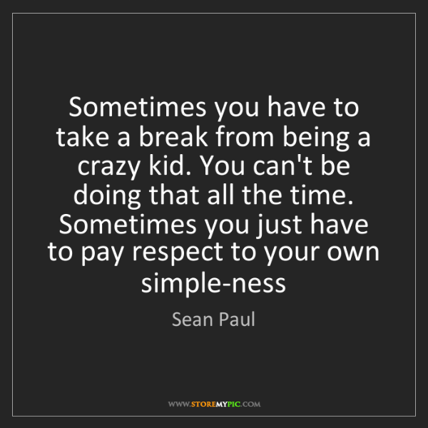 Sean Paul: Sometimes you have to take a break from being a crazy...