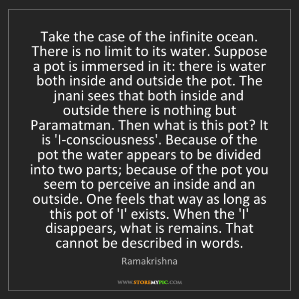 Ramakrishna: Take the case of the infinite ocean. There is no limit...