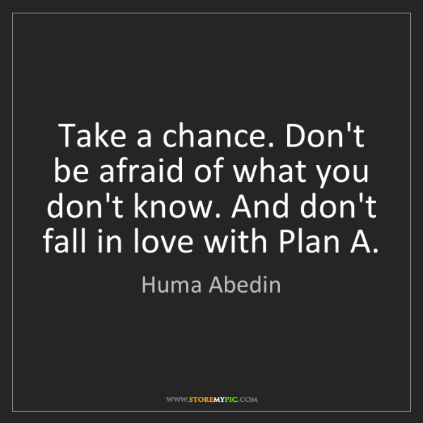 Huma Abedin: Take a chance. Don't be afraid of what you don't know....