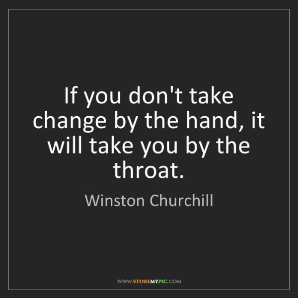Winston Churchill: If you don't take change by the hand, it will take you...