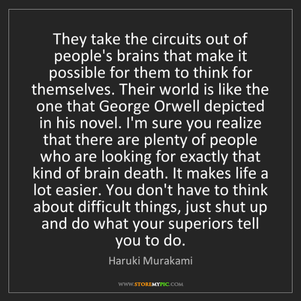 Haruki Murakami: They take the circuits out of people's brains that make...