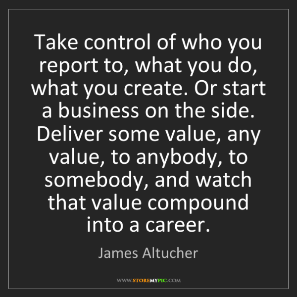 James Altucher: Take control of who you report to, what you do, what...