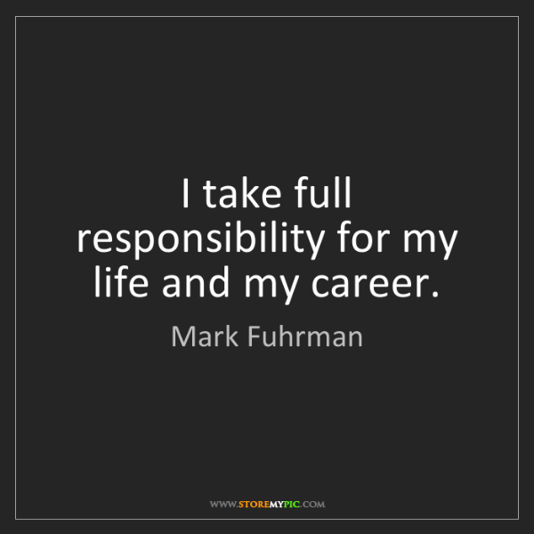 Mark Fuhrman: I take full responsibility for my life and my career.