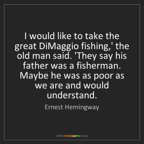 Ernest Hemingway: I would like to take the great DiMaggio fishing,' the...