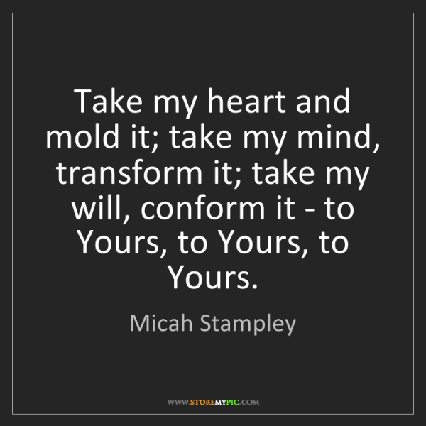 Micah Stampley: Take my heart and mold it; take my mind, transform it;...