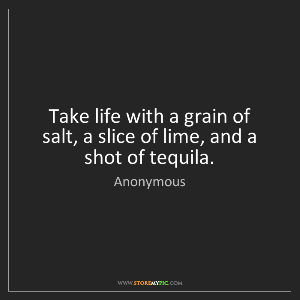 Anonymous: Take life with a grain of salt, a slice of lime, and...