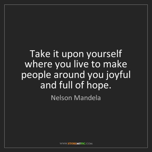 Nelson Mandela: Take it upon yourself where you live to make people around...