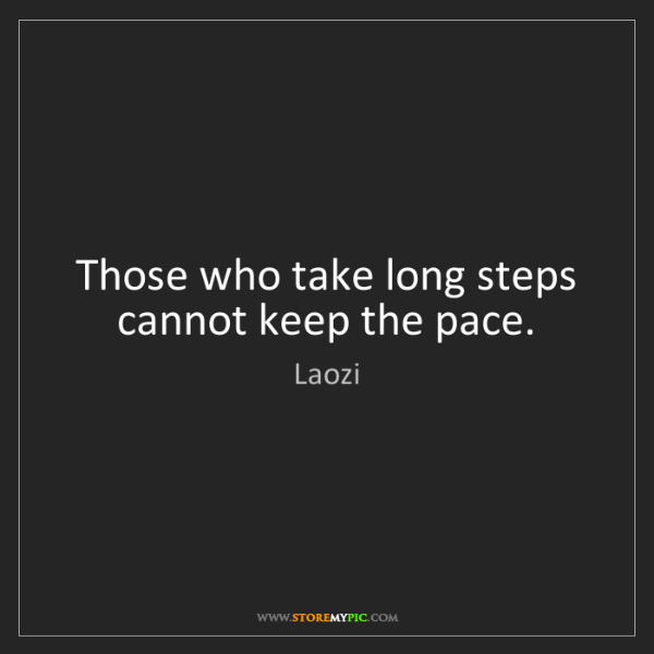 Laozi: Those who take long steps cannot keep the pace.