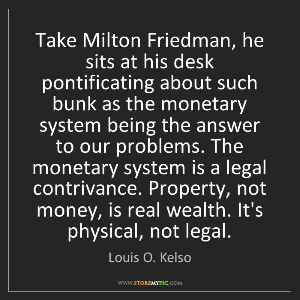 Louis O. Kelso: Take Milton Friedman, he sits at his desk pontificating...