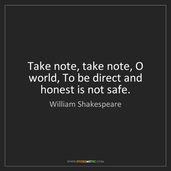 William Shakespeare: Take note, take note, O world, To be direct and honest...