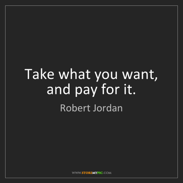 Robert Jordan: Take what you want, and pay for it.