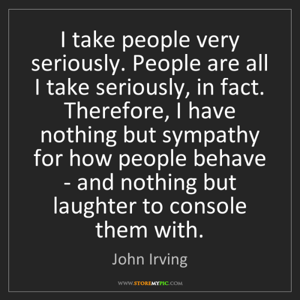 John Irving: I take people very seriously. People are all I take seriously,...