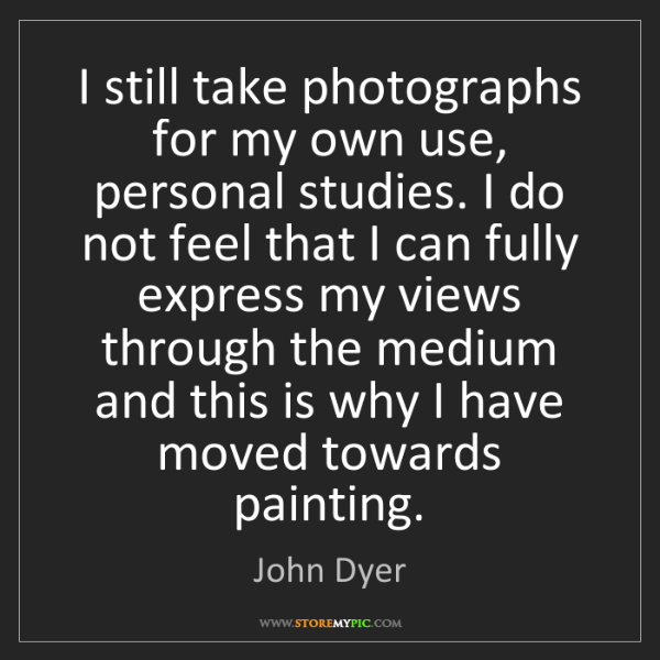 John Dyer: I still take photographs for my own use, personal studies....