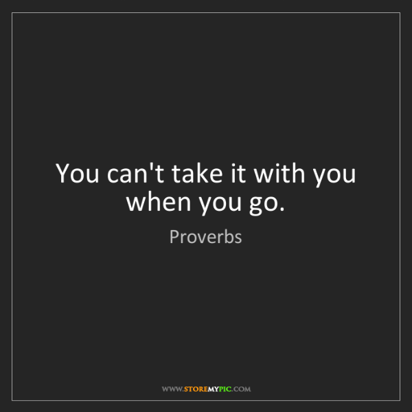 Proverbs: You can't take it with you when you go.