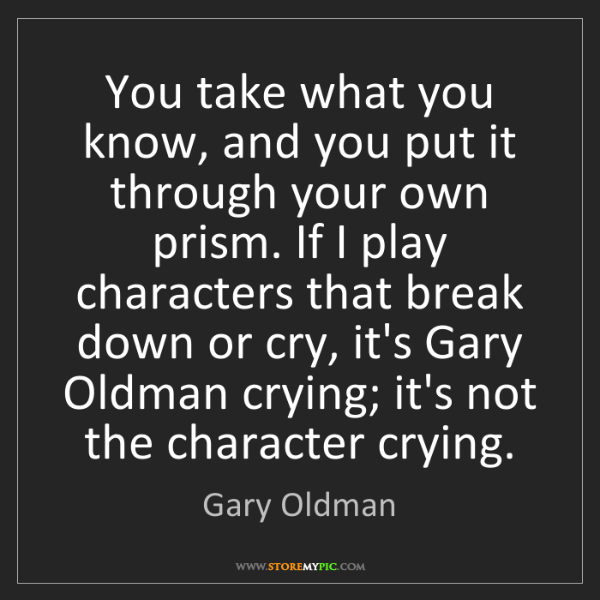 Gary Oldman: You take what you know, and you put it through your own...
