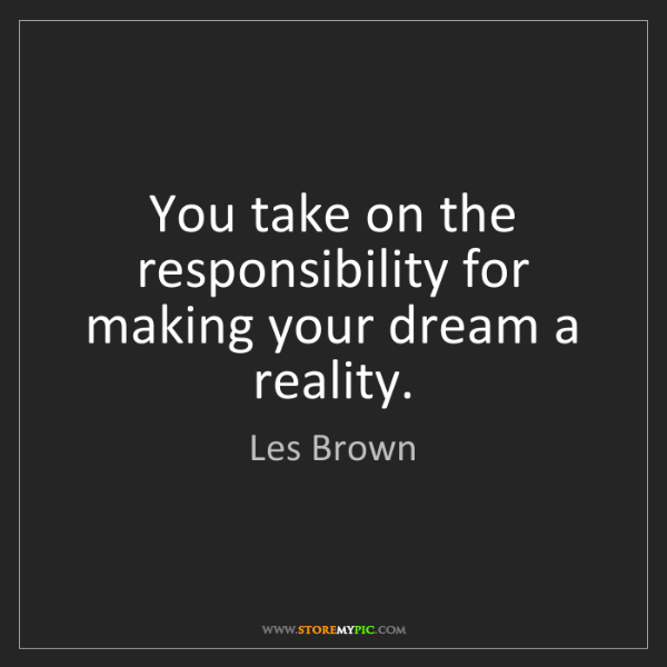 Les Brown: You take on the responsibility for making your dream...