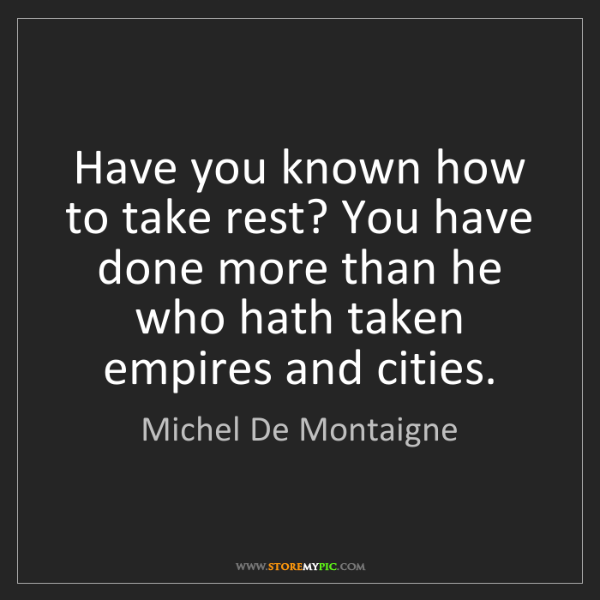Michel De Montaigne: Have you known how to take rest? You have done more than...