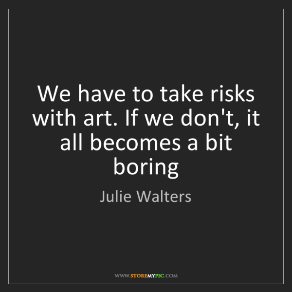 Julie Walters: We have to take risks with art. If we don't, it all becomes...
