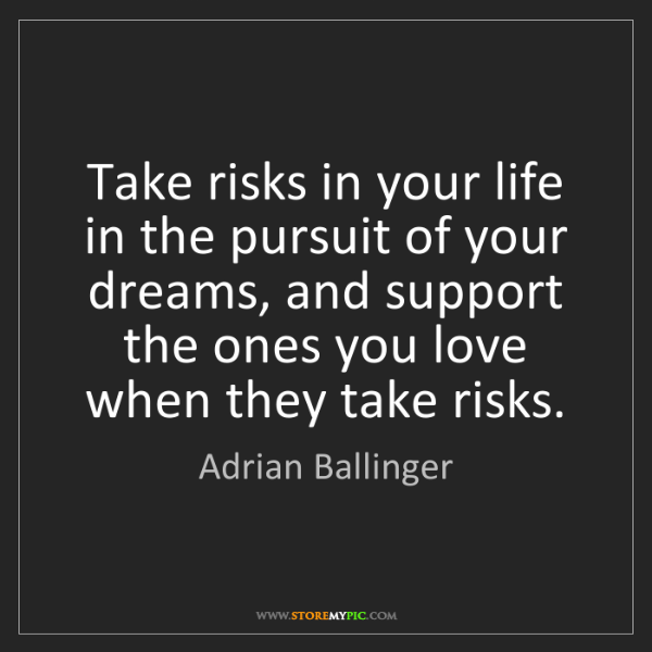 Adrian Ballinger: Take risks in your life in the pursuit of your dreams,...