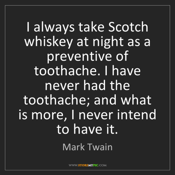 Mark Twain: I always take Scotch whiskey at night as a preventive...