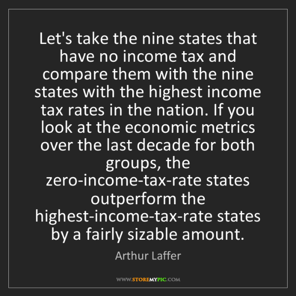 Arthur Laffer: Let's take the nine states that have no income tax and...