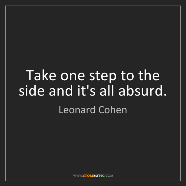 Leonard Cohen: Take one step to the side and it's all absurd.