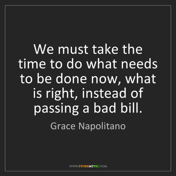 Grace Napolitano: We must take the time to do what needs to be done now,...