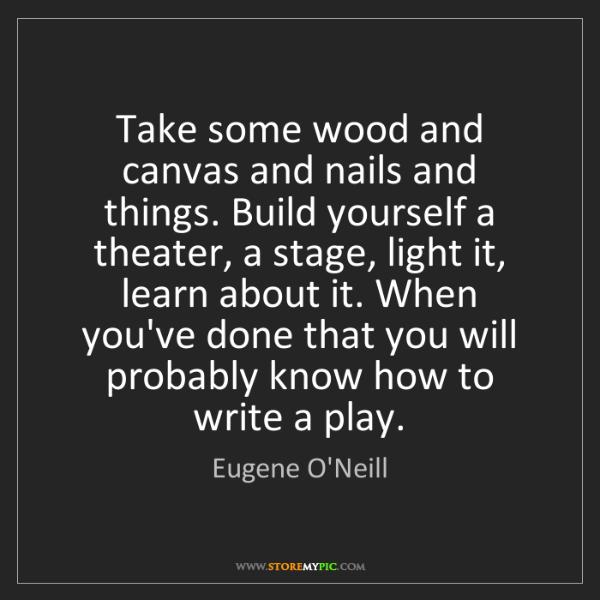 Eugene O'Neill: Take some wood and canvas and nails and things. Build...