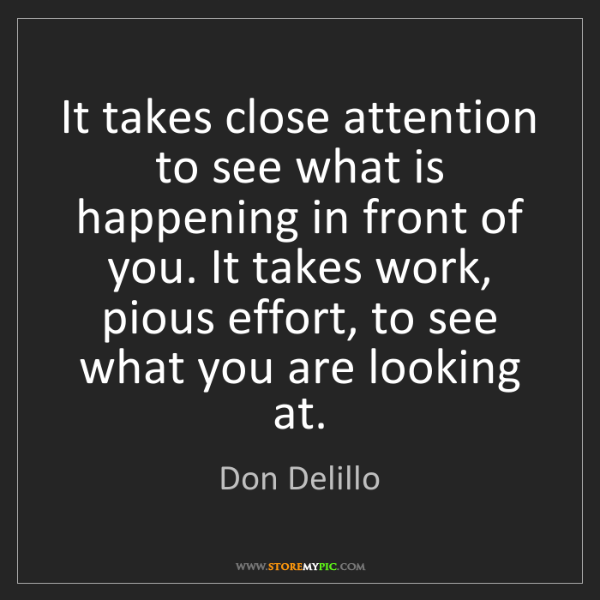 Don Delillo: It takes close attention to see what is happening in...