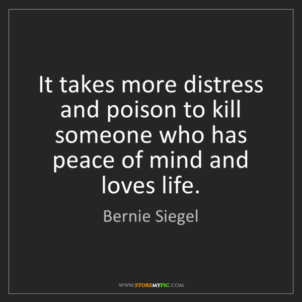 Bernie Siegel: It takes more distress and poison to kill someone who...