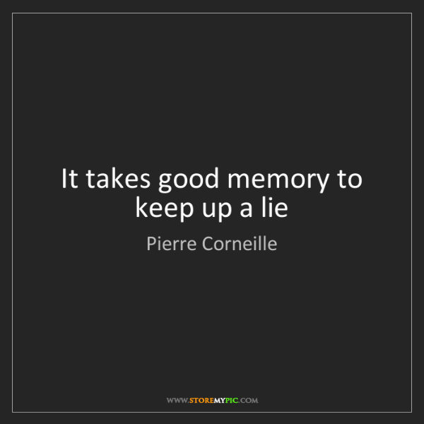 Pierre Corneille: It takes good memory to keep up a lie