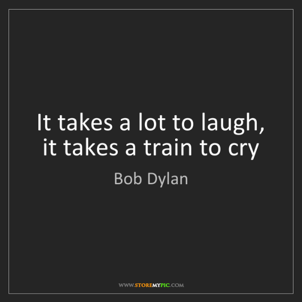 Bob Dylan: It takes a lot to laugh, it takes a train to cry