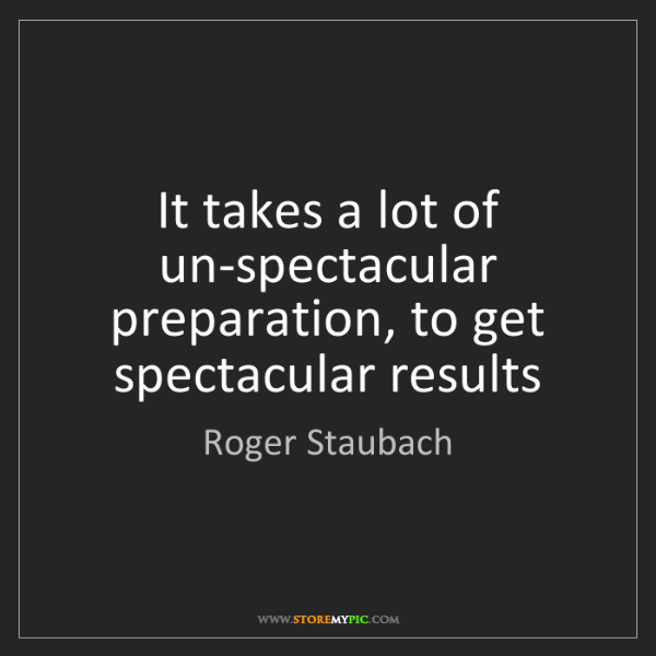 Roger Staubach: It takes a lot of un-spectacular preparation, to get...